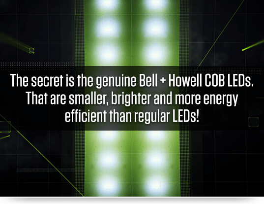 The secret is the genuine Bell + Howell COB LEDs. That are smaller, brighter and more energy efficient than regular LEDs!